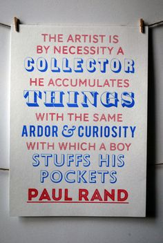 the artist is by necessity a collector. he accumulates things with the same ardor & curiosity with which a boy stuffs his pockets. - paul rand