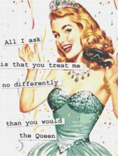 Treat me no differently than the queen