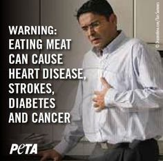 We have all seen the warnings on cigarette packs that remind us that smoking is bad for our health. But the negative consequences of eating meat affect mor-I THINK PEOPLE ALREADY KNOW THIS, BUT, UNFORTUNATELY, THEIR APPETITE MEANS MORE TO THEM THAN THEIR HEALTH AND THE SUFFERING OF ANIMALS.