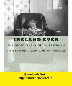 Ireland Ever The Photographs of Jill Freedman (9780810943407) Frank McCourt, Malachy McCourt, Jill Freedman , ISBN-10: 0810943409  , ISBN-13: 978-0810943407 ,  , tutorials , pdf , ebook , torrent , downloads , rapidshare , filesonic , hotfile , megaupload , fileserve