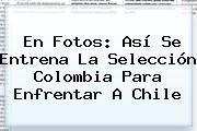 http://tecnoautos.com/wp-content/uploads/imagenes/tendencias/thumbs/en-fotos-asi-se-entrena-la-seleccion-colombia-para-enfrentar-a-chile.jpg Partido Colombia Chile. En fotos: así se entrena la Selección Colombia para enfrentar a Chile, Enlaces, Imágenes, Videos y Tweets - http://tecnoautos.com/actualidad/partido-colombia-chile-en-fotos-asi-se-entrena-la-seleccion-colombia-para-enfrentar-a-chile/