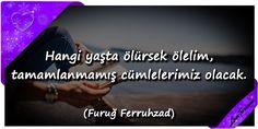 ♥ Hangi yaşta ölürsek ölelim, tamamlanmamış cümlelerimiz olacak. (Furuğ Ferruhzad) ...