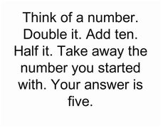 Think of a number. Double it. Add ten. Half it. Take away the number you started with. Your answer is five.