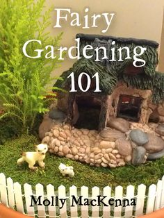 Fairy Gardening 101 by Molly MacKenna: A step by step guide to building affordable and charming fairy gardens