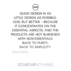 """""""Good design is as little design as possible. Less, but better – because it concentrates on the essential aspects, and the products are not burdened with non-essentials. Back to purity, back to simplicity."""" Dieter Rams"""
