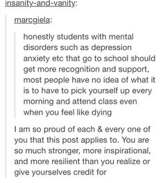 I'm glad someone realizes how painful it is to live a normal life trying to ignore these mental monsters. People stare when you sit alone and never talk. People laugh when you start to hyperventilate and lose control. It's real, mental illness is a legitimate thing and you can't deny it much longer.