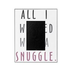 All I Wanted Was A Snuggle Picture Frame on CafePress.com