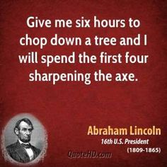 """""""Give me six hours to chop down a tree …"""" ~ Abraham Lincoln"""