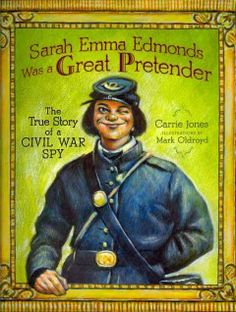 Sarah Emma Edmonds was a Great Pretender: The True Story of a Civil War Spy by Carrie Jones - A picture book biography of Sarah Emma Edmonds, a Canadian-born woman who served as a spy in the Union Army during the Civil War.