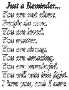 This is just a reminder for anyone who's going through hard times. I love you, I care, and I am here for you. You will win this fight. And all these things, I'm not just saying them, they're true. I'm here for you. I love you, and thank you so much for staying strong.~ Josie