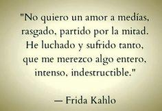 No quiero un amor a medías, rasgado, partido por la mitad. He luchado y sufrido tanto, que me merezco algo entero, intenso, indestructible. Frida Kahlo