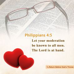 Let your moderation be known unto all men. The Lord is at hand.                                                      Philippians 4:5