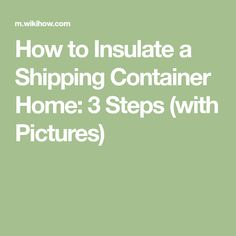 How to Insulate a Shipping Container Home: 3 Steps (with Pictures)