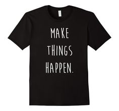 Amazon.com: Make Things Happen T-shirt: Clothing