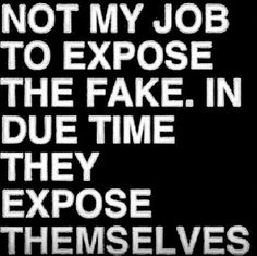 Not my job to expose the fake, in due time they expose themselves