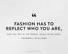 Fashion has to reflect who you are, what you feel at the moment, where you're going. -Pharrell Williams