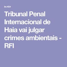 Tribunal Penal Internacional de Haia vai julgar crimes ambientais - RFI