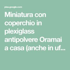 Miniatura con coperchio in plexiglass antipolvere  Oramai a casa (anche in uf...