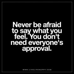 Never be afraid to say what you feel. You don't need everyone's approval.