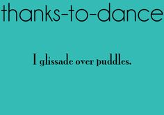 Thanks-To-Dance: I glissade over puddles.<-- or leap, either one All About Dance, Dance It Out, Dance With You, Lets Dance, Dancing In The Rain, Dance Stuff, Dance Memes, Dance Humor, Dance Quotes