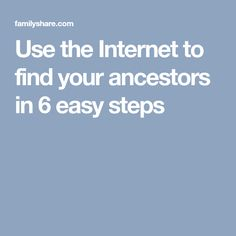 Use the Internet to find your ancestors in 6 easy steps