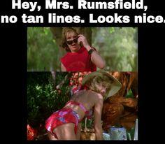 """ Hey, Mrs. Rumsfield, no tan lines. Looks nice."" -The Burbs 1989"