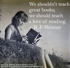 """""""We shouldn't teach great books; we should teach a love of reading"""" - BF Skinner"""
