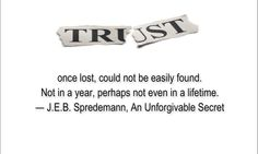 TRUST, once lost, could not be easily found. Not in a year, perhaps not even in a lifetime.  ― J.E.B. Spredemann, An Unforgivable Secret