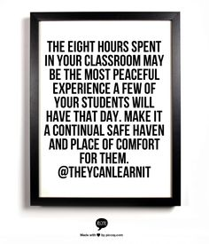 The eight hours spent in your classroom may be the most peaceful experience a few of your students will have that day. Make it a continual safe haven and place of comfort for them. @Þorbjörg Eysteinsdóttir Can Learn It