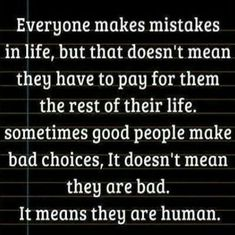 Everyone makes mistakes in life, but that doesn't mean they have to pay for it for the rest of their life. Sometimes good people make bad choices, it doesn't mean they're bad, it just means they are human.