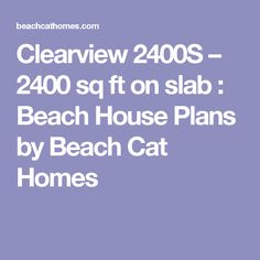 Clearview 2400S – 2400 sq ft on slab : Beach House Plans by Beach Cat Homes