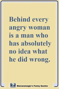 Top 14 Funny Quotes From Behind every angry woman is a man who has absolutely no idea what he did wrong. Click The Pin For More Funny Quotes. Share the Cheer - Pleas Funny Quotes For Teens, Funny Quotes About Life, Angry Quotes Funny, Funny Jokes, Funny Quotes And Sayings, Sarcastic Quotes Witty, Dumb Quotes, Funny Women Quotes, Humorous Quotes
