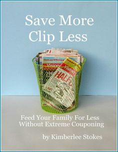 Save More-Clip Less: Feed Your Family For Less Without Extreme Couponing. Practical ideas for saving without coupons.