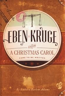 Eben Kruge  By Richard Barlow Adams  How fitting it is on the 200th anniversary of the United Kingdom's most prolific, adored, and influential author, Charles Dickens, that there would be a story such as Eben Kruge to take us into the life of Dickens, when he is but thirty years old, and to experience with him what triggered his imagination to write the most beloved Christmas story of all time, A Christmas Carol.
