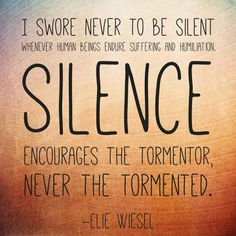 """I swore never to be silent whenever human beings endure suffering and humiliation. Silence encourages the tormentor, never the tormented."" - Elie Wiesel"