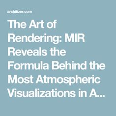 The Art of Rendering: MIR Reveals the Formula Behind the Most Atmospheric Visualizations in Architecture - Architizer
