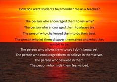 As I read the various memories and reflections on the education experiences we all had I started to think how sad it was in the way we remembered most of our teachers.    I was also intrigued as to why we all want to teach if those are the role models we have had.  I then started wondering what I would like students to remember about me as a teacher if they are writing similar reflection tasks in the future.