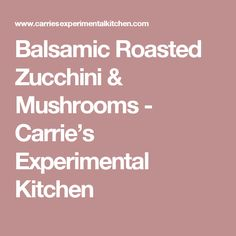 Balsamic Roasted Zucchini & Mushrooms - Carrie's Experimental Kitchen