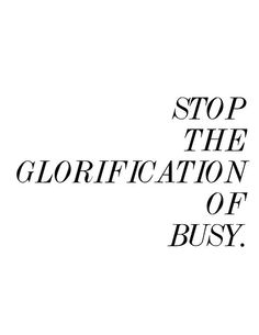 Stop the glorification of busy. // new life motto Words Quotes, Me Quotes, Motivational Quotes, Inspirational Quotes, Sayings, The Words, Cool Words, Construccionismo Social, Great Quotes