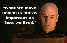 Captain Picard: What we leave behind is not as important as how we lived.  Star Trek quote.
