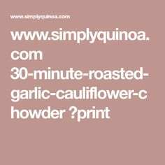 www.simplyquinoa.com 30-minute-roasted-garlic-cauliflower-chowder ?print