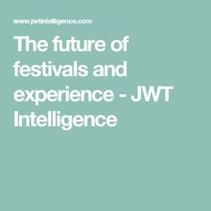 The future of festivals and experience - JWT Intelligence