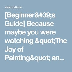 "[Beginner's Guide] Because maybe you were watching ""The Joy of Painting"" and you're feeling inspired, but you don't know where to start. : HappyTrees"