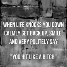 "When life knocks you down, calmly get back up, smile and very politely say ""you hit like a bitch."""