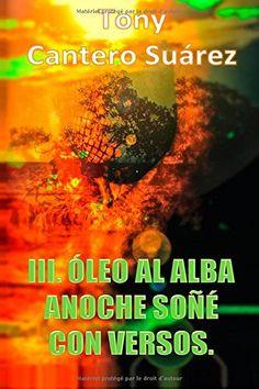 III. ÓLEO AL ALBA : Anoche soñé con versos.: 3 (COLECCIÓN Los Susurros de Cantero Óleos Poéticos.) de TCS Tony Cantero Suárez http://www.amazon.es/dp/2367751196/ref=cm_sw_r_pi_dp_Inoxvb0X2VMD4