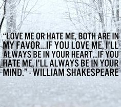 """Love me or hate me. Both are in my favor ... If you love me, I'll always be in your heart ... If you hate me, I'll always be in your mind"" -William Shakespeare"