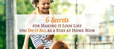 6 Secrets for Making It Look Like You Do It All as a Stay at Home Mom