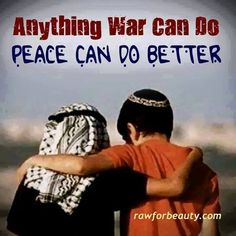 """""""anything war can do, peace can do better"""""""