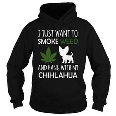 I Love  I Just Want To Smoke Weed And Hang With My Chihuahua T shirts