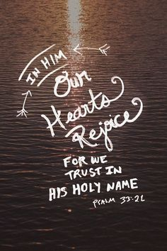 We wait in hope for the Lord; he is our help and our shield. In him our hearts rejoice, for we trust in his holy name. (Psalm 33:20, 21 NIV)